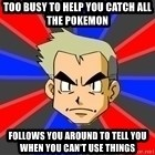 Professor Oak - Too busy to help you catch all the Pokemon Follows you around to tell you when you can't use things
