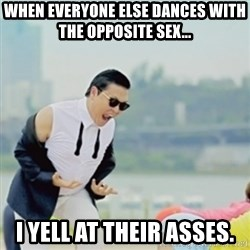 Gangnam Style - When everyone else dances with the opposite sex... I yell at their asses.