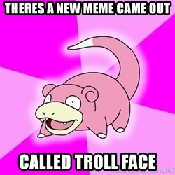 Slowpoke - theres a new meme came out called troll face
