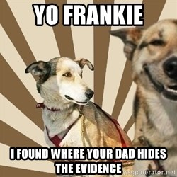 Stoner dogs concerned friend - Yo Frankie I found where your dad hides the evidence