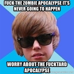 Just Another Justin Bieber - Fuck the zombie apocalypse it's never going to happen Worry about the fucktard apocalypse