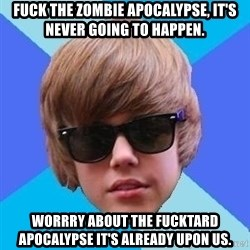 Just Another Justin Bieber - Fuck the zombie apocalypse, it's never going to happen. Worrry about the fucktard apocalypse it's already upon us.
