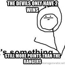 its something - The Devils only have 2 wins Still more points than the Rangers