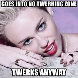 Scumbag Miley Cyrus - goes into no twerking zone twerks anyway
