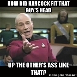 Captain Picard WTF - How did Hancock fit that guy's head up the other's ass like that?