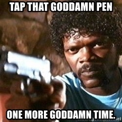 Pulp Fiction - Tap that goddamn pen One more goddamn time.