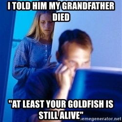 """Redditors Wife - i told him my grandfather died """"at least your goldfish is still alive"""""""