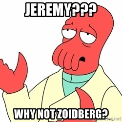 Why not zoidberg? - jeremy??? why not zoidberg?