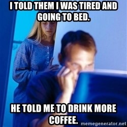 Redditors Wife - I told them I was tired and going to bed. He told me to drink more coffee.