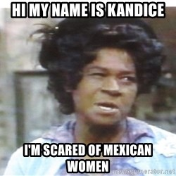 Aunt Esther again - Hi my name is Kandice I'm scared of Mexican Women