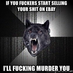 Insanity Wolf - IF YOU FUCKERS START SELLING YOUR SHIT ON EBAY  I'LL FUCKING MURDER YOU