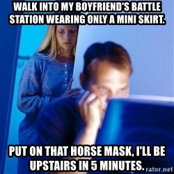 Redditors Wife - Walk into my boyfriend's battle station wearing only a mini skirt.  Put on that horse mask, I'll be upstairs in 5 minutes.