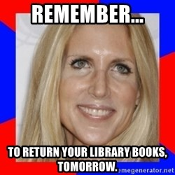 Ann Coulter - Remember... To return your library books, tomorrow.