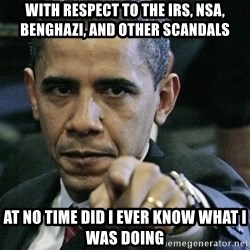 Pissed off Obama - With respect to the IRS, NSA, Benghazi, and other scandals at no time did I ever know what I was doing