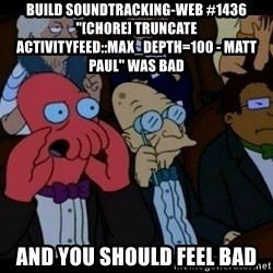 "Zoidberg - BUILD soundtracking-web #1436 ""[CHORE] truncate ActivityFeed::MAX_DEPTH=100 - Matt Paul"" WAS BAD AND YOU SHOULD FEEL BAD"