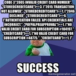"""Success Kid - code {[""""2005 Invalid Credit Card Number"""", """"StoredCreditCard""""]=>3, [""""2015 Transaction Not Allowed"""", """"StoredCreditCard""""]=>1, [""""2046 Declined"""", """"StoredCreditCard""""]=>6, [""""Authentication failed. API credentials are incorrect."""", """"PaypalPreapproval""""]=>1, [""""No valid credit card for subscription #104197."""", """"CreditCard""""]=>1, [""""No valid credit card for subscription #48775."""", """"CreditCard""""]=>1, ["""" Success"""