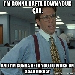 If everyone could stop posting Bitstrips that would be great - I'm gonna hafta down your car, And I'm gonna need you to work on Saaaturday
