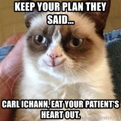 Grumpy Cat Happy Version - Keep your plan they said... Carl Ichann, eat your patient's heart out.