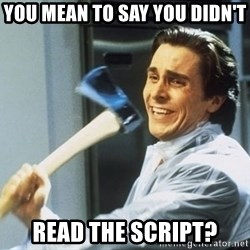 Patrick Bateman With Axe - You mean to say you didn't read the script?