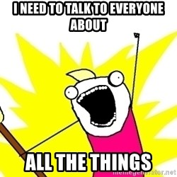 X ALL THE THINGS - i need to talk to everyone about all the things