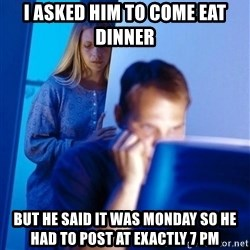 Redditors Wife - I asked him to come eat dinner But he said it was monday so he had to post at exactly 7 pm
