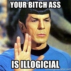 Spock - your bitch ass is illogicial