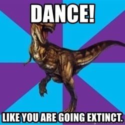 Dinosaur Director - Dance! like you are going extinct.