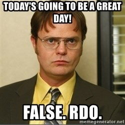 Dwight K. Schrute - Today's going to be a great day! False. RDO.