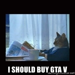 i should buy a boat cat -  I SHOULD BUY GTA V