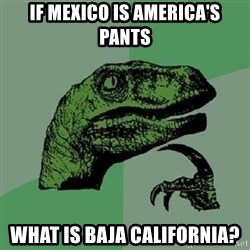 Philosoraptor - if Mexico is America's pants what is Baja California?