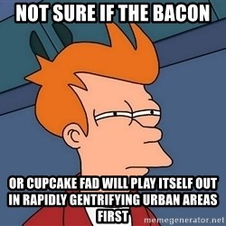 Futurama Fry - not sure if the bacon or cupcake fad will play itself out in rapidly gentrifying urban areas first