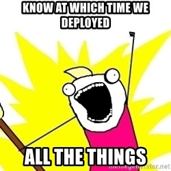 X ALL THE THINGS - know at which time we deployed all the things