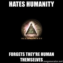Incompetent Illuminati - hates humanity forgets they're human themselves