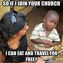 skeptical black kid - so if I join your church i can eat and travel for free?