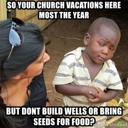 Skeptical 3rd World Kid - So your church vacations here most the year but dont build wells or bring seeds for food?