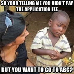 Skeptical 3rd World Kid - so your telling me you didn't pay the application fee but you want to go to abc?