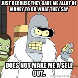 bender blackjack and hookers - just because they gave me allot of money to do what they say  does not make me a sell out..