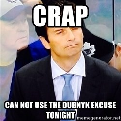 Dallas Eakins - Crap Can not use the Dubnyk excuse tonight