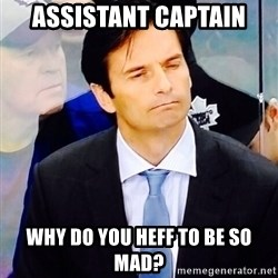 Dallas Eakins - Assistant Captain Why do you heff to be so mad?