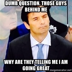 Dallas Eakins - Dumb question. Those guys behind me Why are they telling me I am going great