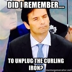 Dallas Eakins - Did I remember.... to unplug the curling iron?