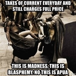 sparta kick - Takes of current everyday and still charges full price This is madness, this is blasphemy. No this is APUA
