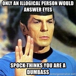 Spock - Only an illogical person would answer eyes spock thinks you are a dumbass