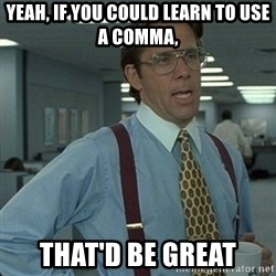 Yeah that'd be great... - Yeah, if you could learn to use a comma, that'd be great