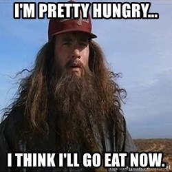 Forrest Gump Hobo - I'm pretty hungry... I think I'll go eat now.
