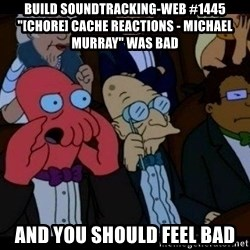 """Zoidberg - BUILD soundtracking-web #1445 """"[CHORE] Cache reactions - Michael Murray"""" WAS BAD AND YOU SHOULD FEEL BAD"""