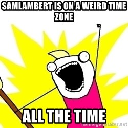 X ALL THE THINGS - samlambert is on a weird time zone all the time