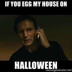 liam neeson taken - IF YOU EGG MY HOUSE ON HALLOWEEN