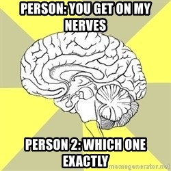 Traitor Brain - Person: You get on my nerves  person 2: which one exactly