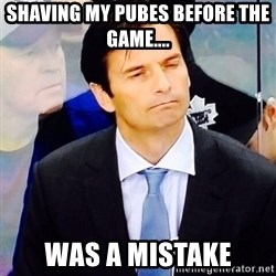 Dallas Eakins - Shaving my pubes before the game.... was a mistake